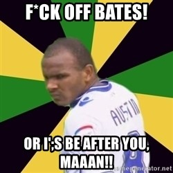 Rodolph Austin - f*CK OFF bATES! OR i';S BE AFTER YOU, MAAAN!!