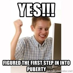 Computer kid - YES!!! FIGURED THE FIRST STEP IN INTO PUBERTY