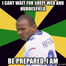 Rodolph Austin - i cant wait for sheff wed and huddesfield  be prepared, i am