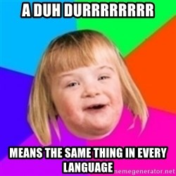 I can count to potato - a duh durrrrrrrr means the same thing in every language