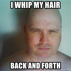 Creepy Bald Fellow - I whip my hair back and forth