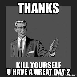 kill yourself guy - ThanKs  U have a great day 2