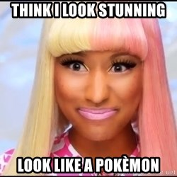 NICKI MINAJ - THINK I LOOK STUNNING LOOK LIKE A POKÈMON