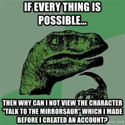 """Philosoraptor - if every thing is possible... then why can i not view the character """"Talk To The Mirrorsaur"""" which i made before i created an account?"""