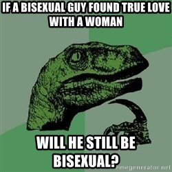 Philosoraptor - iF A BISEXUAL GUY FOUND TRUE LOVE WITH A WOMAN WILL HE STILL BE BISEXUAL?