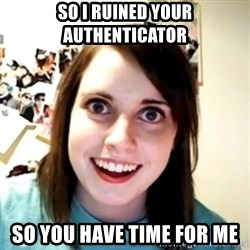 obsessed girlfriend - so I ruined your authenticator so you have time for me