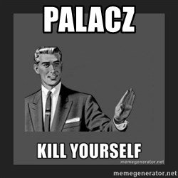 kill yourself guy - Palacz