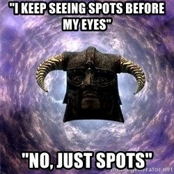 """Skyrim - """"I Keep seeing spots before my eyes"""" """"no, just spots"""""""