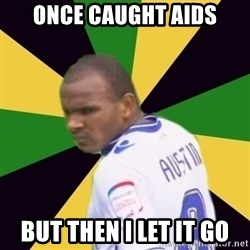 Rodolph Austin - once caught aids but then i let it go