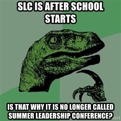 Philosoraptor - SLC is after school starts is that why it is no longer called summer leadership conference?