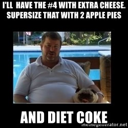 FatLarry and FatDog - I'll  have the #4 with extra cheese. supersize that with 2 apple pies and diet coke