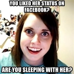 obsessed girlfriend - YOU LIKED HER STATUS ON FACEBOOK? ARE YOU SLEEPING WITH HER?
