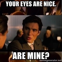 Inception Meme - YOUR EYES ARE NICE. ARE MINE?