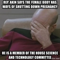 Jean Luc Picard - Rep. Akin says the female body has ways of shutting down PREGNANCY  He is a MEMBER of the house science and technology COMMITTEE