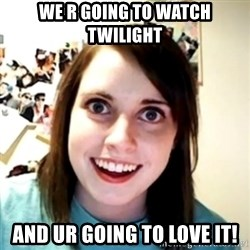 obsessed girlfriend - We R GOING TO WATCH TWILIGHT AND UR GOING TO LOVE IT!