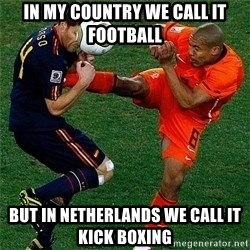 Netherlands - IN MY COUNTRY WE CALL IT FOOTBALL BUT IN NETHERLANDS WE CALL IT KICK BOXING