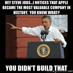 you didn't build that - Hey steve jobs...I notices that apple became the most valuable company in history.  You know what? you didn't build that