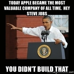 you didn't build that - today apple became the most valuable company of all time.  Hey steve Jobs you didn't build that