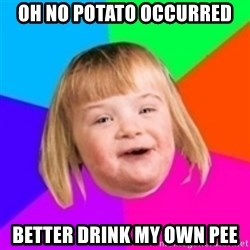 I can count to potato - oh no potato occurred better drink my own pee