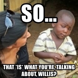 Skeptical african kid  - So... That *is* what you're, talking about, Willis?