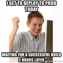 Computer kid - I get to deploy to prod today waiting for a successful build 2 hours later
