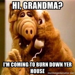 Inappropriate Alf - hi, grandma? i'm coming to burn down yer house