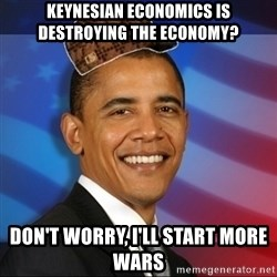Scumbag Obama - keynesian economics is destroying the economy? don't worry, i'll start more wars