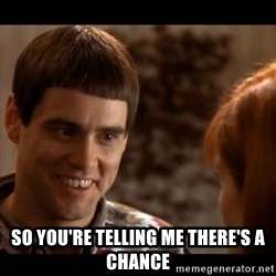So you're telling me there's a chance - So you're telling me there's a chance