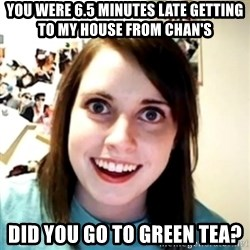 obsessed girlfriend - you were 6.5 minutes late getting to my house from chan's did you go to green tea?