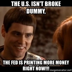 So you're telling me there's a chance - The U.S. isn't broke dummy, the fed is printing more money right now!!!