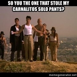 Blood in blood out - SO YOU THE ONE THAT STOLE MY CARNALITOS SOLO PANTS?