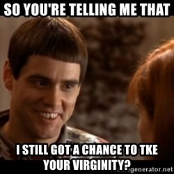 So you're telling me there's a chance - SO YOU'RE TELLING ME THAT i STILL GOT A CHANCE TO TKE YOUR VIRGINITY?