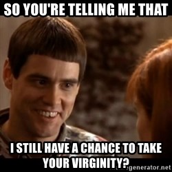 So you're telling me there's a chance - So you're telling me that I still have a chance to take your virginity?