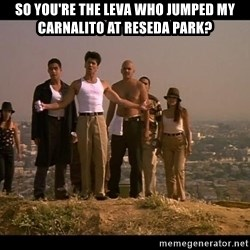 Blood in blood out - SO YOU'RE THE LEVA WHO JUMPED MY CARNALITO AT RESEDA PARK?