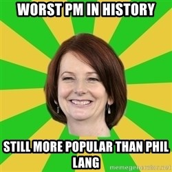 Julia Gillard - WORST PM IN HISTORY STILL MORE POPULAR THAN PHIL LANG
