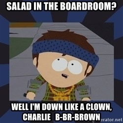 Jimmy south park - SALAD IN THE bOARDROOM? wELL I'M DOWN LIKE A CLOWN, CHARLIE   B-BR-BROWN