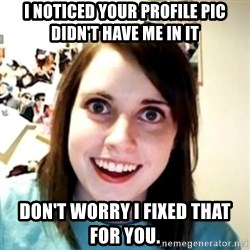 obsessed girlfriend - I NOTICED YOUR PROFILE PIC DIDN'T HAVE ME IN IT DON'T WORRY I FIXED THAT FOR YOU.