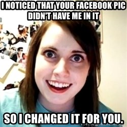 obsessed girlfriend - I NOTICED THAT YOUR FACEBOOK PIC DIDN'T HAVE ME IN IT SO I CHANGED IT FOR YOU.