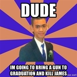 DUDE dot dot dot - dude im going to bring a gun to graduation and kill james