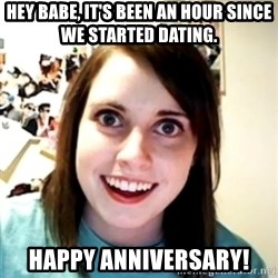 obsessed girlfriend - HEY BABE, IT'S BEEN AN HOUR SINCE WE STARTED DATING. HAPPY ANNIVERSARY!