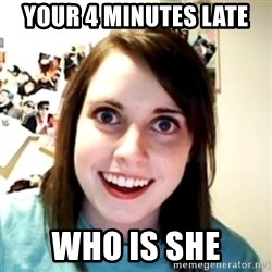 obsessed girlfriend - YOUR 4 MINUTES LATE WHO IS SHE