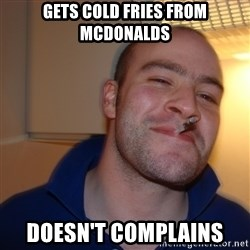 Good Guy Greg - gets cold fries from mcdonalds doesn't complains