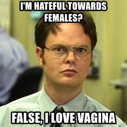 Dwight Schrute - i'm hateful towards females? false, i love vagina