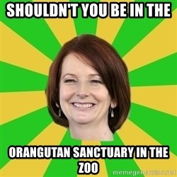 Julia Gillard - SHOULDN'T YOU BE IN THE  ORANGUTAN SANCTUARY IN THE ZOO