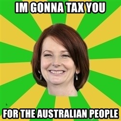 Julia Gillard - IM GONNA TAX YOU FOR THE AUSTRALIAN PEOPLE