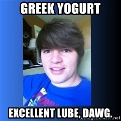 Dumb Dan  - GREEK YOGURT EXCELLENT LUBE, DAWG.