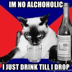 Alco-cat - IM NO ALCHOHOLIC I JUST DRINK TILL I DROP