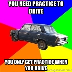 AdviceCar - You need practice to drive you only get practice when you drive