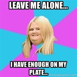 Fat Girl - LEAVE ME ALONE... I HAVE ENOUGH ON MY PLATE...