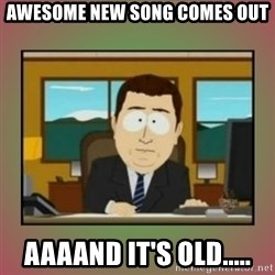 aaaand its gone - AWESOME NEW SONG COMES OUT AAAAND IT'S OLD.....